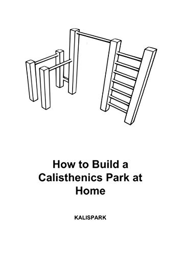 How to Build a Calisthenics Park at Home: Plans and Instructions in inches to build Pull Up Bars at Home (English Edition)