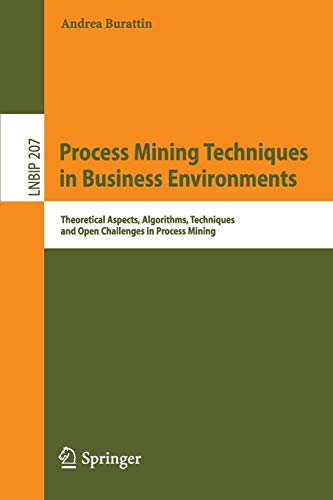 Process Mining Techniques in Business Environments: Theoretical Aspects, Algorithms, Techniques and Open Challenges in Process Mining (Lecture Notes in Business Information Processing, Band 207)