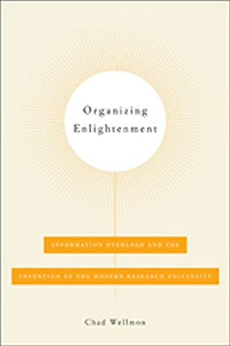 Organizing Enlightenment: Information Overload and the Invention of the Modern Research University