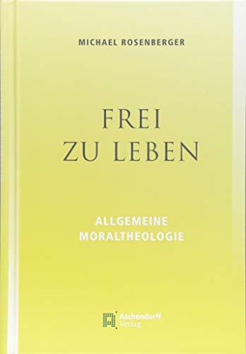 Frei zu leben: Allgemeine Moraltheologie