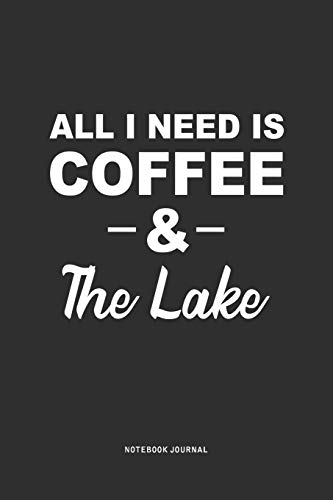 All I Need Is Coffee & The Lake: A 6 x 9 Inch Journal Diary Notebook With A Bold Text Font Slogan On A Matte Cover and 120 Blank Lined Pages