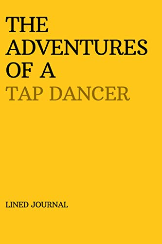 THE ADVENTURES OF A TAP DANCER: Cute YELLOW Lined Journal Notebook to Write In | Stylish and Unique Birthday Christmas Novelty White Elephant Gift For Her