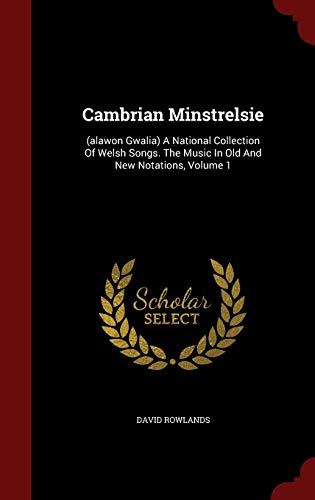 Cambrian Minstrelsie: (Alawon Gwalia) a National Collection of Welsh Songs. the Music in Old and New Notations, Volume 1