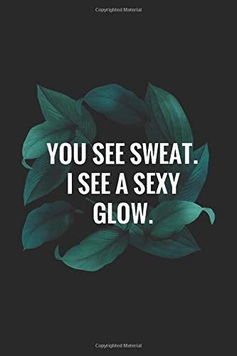 """You See Sweat I See A Sexy Glow: Lined 6"""" x 9"""" Notebook 120 Pages - Inspirational Fitness Quotes to Motivate Every Aspect of Your Workout."""