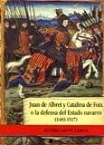 Juan de Albret y Catalina de Foix o la defensa del Estado navarro (Ensayo y Testimonio)
