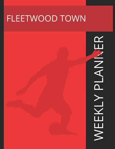 Fleetwood Town: Fleetwood Town FC Weekly Planner, Fleetwood Town Football Club Notebook, Fleetwood Town FC Diary