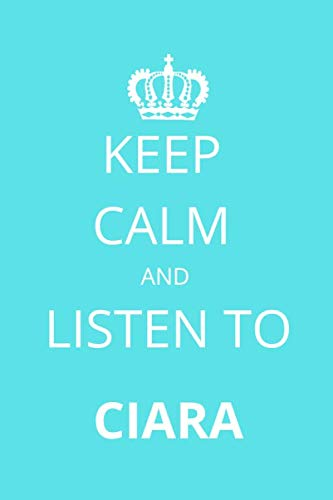 Keep Calm and Listen To Ciara: Notebook/Journal/Diary For Ciara Fans 6x9 Inches A5 100 Lined Pages High Quality Small and Easy To Transport