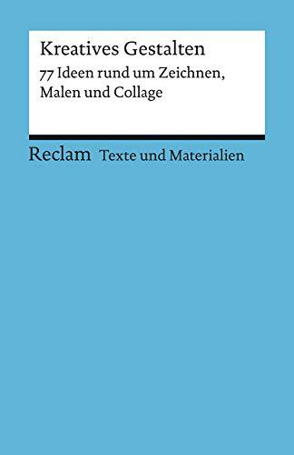 Kreatives Gestalten. 77 Ideen rund um Zeichnen, Malen und Collage: Texte und Materialien für den Unterricht (Reclams Universal-Bibliothek)