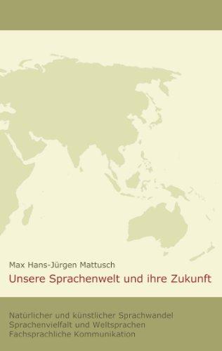 Unsere Sprachenwelt und ihre Zukunft: Natürlicher und künstlicher Sprachwandel; Sprachenvielfalt und Weltsprachen; fachsprachliche Kommunikation