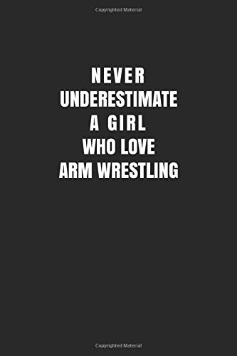 Never Underestimate A Girl Who Love Arm Wrestling: Arm Wrestling Notebook/ Athletes Girls Gift, 120 Pages, 6x9, Soft Cover, Matte Finish