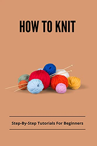 How To Knit: Step-By-Step Tutorials For Beginners: Books On Knitting For Beginners (English Edition)