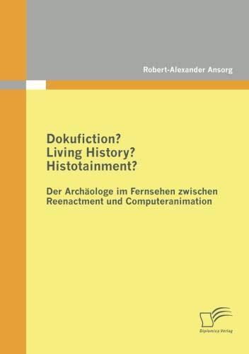 Dokufiction? Living History? Histotainment? Der Archäologe im Fernsehen zwischen Reenactment und Computeranimation