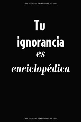 Tu Ignorancia es Enciclopédica: Cuaderno de 120 páginas con Rayas (Spanish Edition)