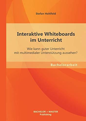 Interaktive Whiteboards im Unterricht: Wie kann guter Unterricht mit multimedialer Unterstützung aussehen?