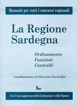 La regione Sardegna. Ordinamento, funzioni, controlli. Manuale per tutti i concorsi regionali. Con il testo aggiornato della costituzione e dello statuto