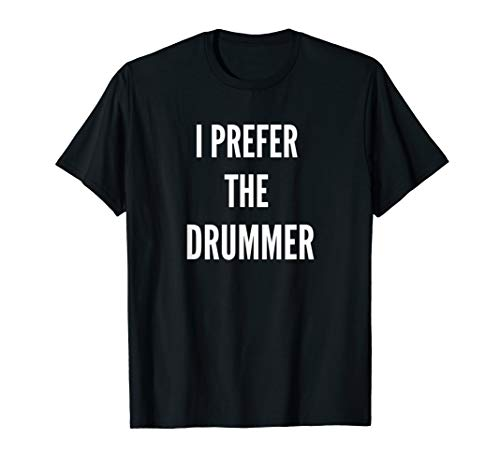 Cool Drummers Unisex - I Prefer The Drummer T-Shirt