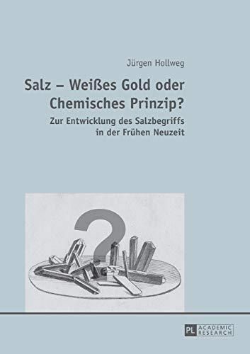 Salz – Weißes Gold oder Chemisches Prinzip?: Zur Entwicklung des Salzbegriffs in der Frühen Neuzeit