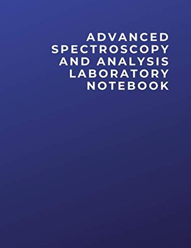 ADVANCED SPECTROSCOPY AND ANALYSIS LABORATORY NOTEBOOK: ADVANCED SPECTROSCOPY AND ANALYSIS LABORATORY Notebook | Diary | Log | Journal