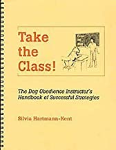 Take the Class! Dog Obedience Instructor's Handbook of Successful Strategies by Silvia Hartmann-Kent (2001-05-04)