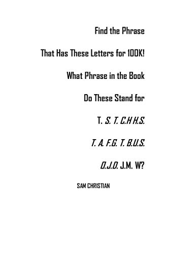 Find the Phrase That Has These Letters for 100K!: What Phrase in the Book Do These Stand for T. S. T. C.H H.S. T. A. F.G. T. B.U.S.O.J.D. J.M. W?
