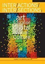 Inter/Actions/Inter/Sections: Art Education in a Digital Visual Culture