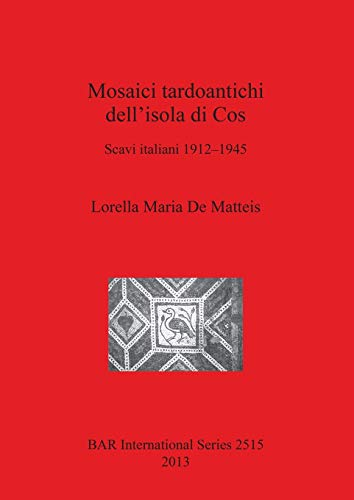 Mosaici tardoantichi dell'isola di Cos: Scavi italiani 1912-1945 (2515) (British Archaeological Reports International Series)