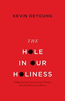 The Hole in Our Holiness: Filling the Gap between Gospel Passion and the Pursuit of Godliness by [Kevin DeYoung]