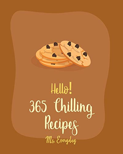 Hello! 365 Chilling Recipes: Best Chilling Cookbook Ever For Beginners [Apple Pie...