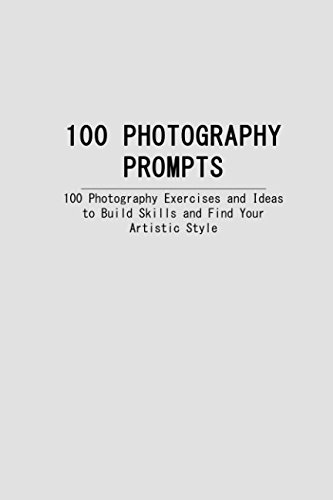 100 PHOTOGRAPHY PROMPTS: 100 Photography Exercises and Ideas to Build Skills and Find Your Artistic Style