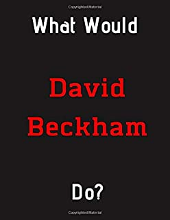 What Would David Beckham Do?: David Beckham Notebook/ Journal/ Notepad/ Diary For Fans, Supporters, Teens, Adults and Kids...
