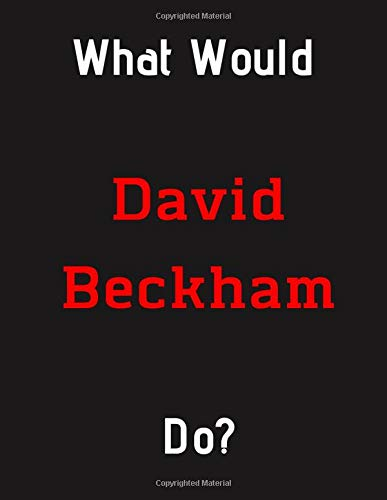 What Would David Beckham Do?: David Beckham Notebook/ Journal/ Notepad/ Diary For Fans, Supporters, Teens, Adults and Kids | 100 Black Lined Pages | 8.5 x 11 Inches | A4