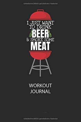 I JUST WANT TO DRINK BEER & SMOKE SOME MEAT - Workout Journal: Dokumentiere dein Training und motiviere dich durch stetige Verbesserung!