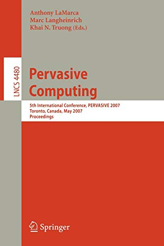 Pervasive Computing: 5th International Conference, PERVASIVE 2007 Toronto, Canada, May 13-16, 2007 Proceedings (Lecture Notes in Computer Science)