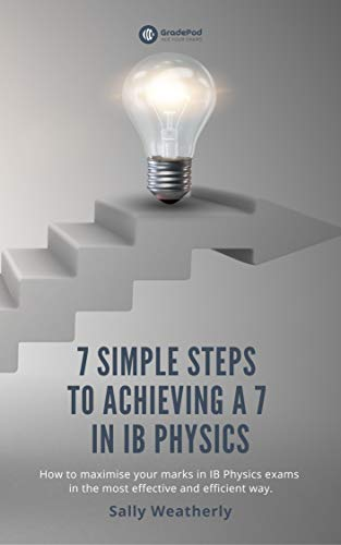 7 Simple Steps to Achieving a 7 in IB Physics: GradePod Study Guide