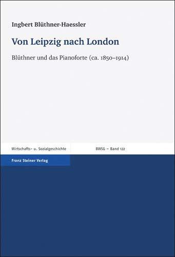 Von Leipzig nach London: Blüthner und das Pianoforte (ca. 1850-1914) (Beitrage Zur Wirtschafts- Und Sozialgeschichte Bwsg))