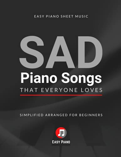 SAD Piano Songs That Everyone Loves: Easy Piano Sheet Music Book I Simplified Arranged for Beginners and Intermediate Pianists I Funeral Songs I Big Notes I Video Tutorial