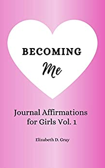 Becoming Me: Journal Affirmations for Girls Vol 1 by [Elizabeth D. Gray]