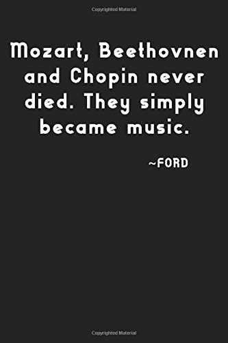Mozart, Beethoven and Chopin Never Died. They Simply Became Music: Ford Notebook, 100 lined pages, 6x9''