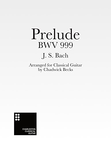 Prelude BWV 999 By J.S. Bach: Arranged for Classical Guitar by Chadwick Becks (English Edition)