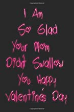 I Am So Glad Your Mom Didn't Swallow You Happy Valentine's Day: Lined Notebook / Journal Gift, 100 Pages, 6x9, Soft Cover,...