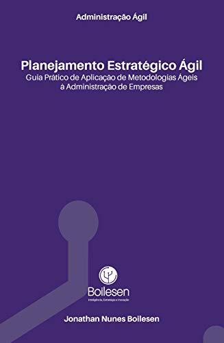 Administração Ágil - Planejamento Estratégico Ágil: Guia prático de aplicação de Metodologias Ágeis à Administração de Empresas