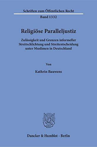 Religiöse Paralleljustiz.: Zulässigkeit und Grenzen informeller Streitschlichtung und Streitentscheidung unter Muslimen in Deutschland. (Schriften zum Öffentlichen Recht)