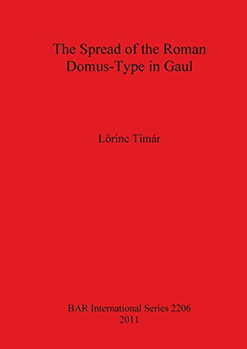 The Spread of the Roman Domus-Type in Gaul (BAR International Series)