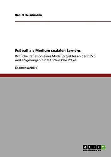 Fußball als Medium sozialen Lernens: Kritische Reflexion eines Modellprojektes an der BBS 6 und Folgerungen für die schulische Praxis