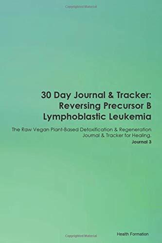 30 Day Journal & Tracker: Reversing Precursor B Lymphoblastic Leukemia The Raw Vegan Plant-Based Detoxification & Regeneration Journal & Tracker for Healing. Journal 3