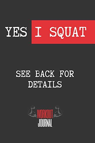 YES I SQUAT, SEE BACK FOR DETAILS: Workout Log Book | Gym, Bodybuilding, Crossfit Journal | EXERCISE JOURNAL | FITNESS NOTEBOOK | CREATIVE GIFT. BIRTHDAY, CHRISTMAS.
