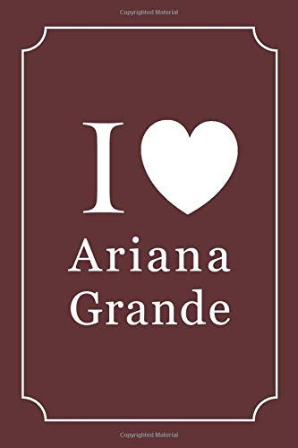 I Love Ariana Grande: Ariana Grande Journal Diary Notebook, Lined Blank Journal Notebook, Journal for Girls, Diary, Notes, Lyrics, Lover, 6 x 9 inches, 120 pages