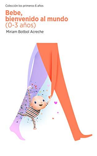 Bebé, bienvenido al mundo: Del nacimiento a los tres años (Los primeros seis años nº 1)