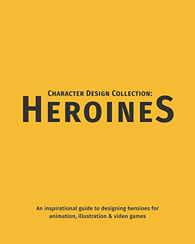 Character Design Collection: Heroines: An inspirational guide to designing heroines for animation, illustration & video games