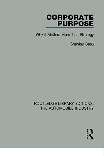 Corporate Purpose: Why It Matters More Than Strategy (Routledge Library Editions: the Automobile Industry)